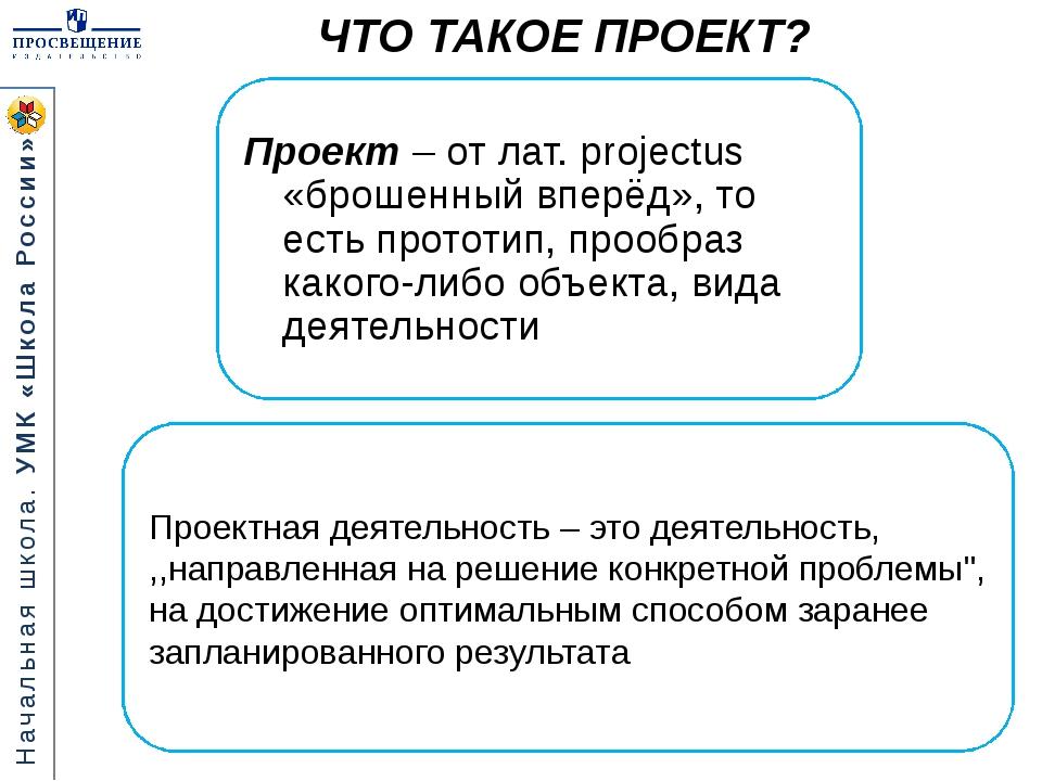 ЧТО ТАКОЕ ПРОЕКТ? Проект – от лат. projectus «брошенный вперёд», то есть про...