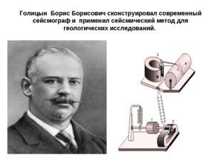 Голицын Борис Борисович сконструировал современный сейсмограф и применил сейс