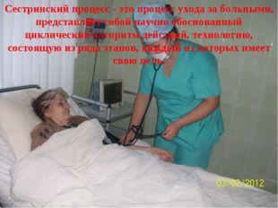 Сестринский процесс - это процесс ухода за больными, представляет собой научн