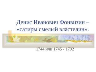Денис Иванович Фонвизин – «сатиры смелый властелин». 1744 или 1745 - 1792