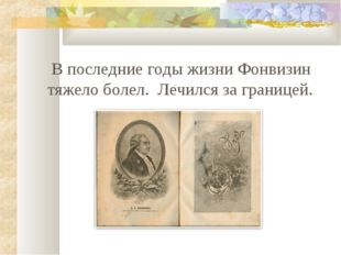 В последние годы жизни Фонвизин тяжело болел. Лечился за границей.