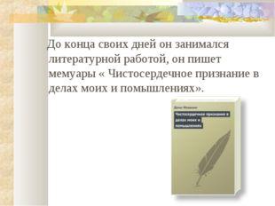 До конца своих дней он занимался литературной работой, он пишет мемуары « Чи