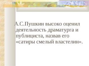 А.С.Пушкин высоко оценил деятельность драматурга и публициста, назвав его «с