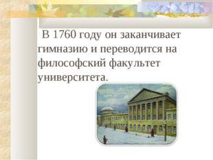 В 1760 году он заканчивает гимназию и переводится на философский факультет у