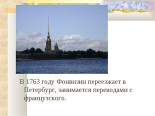 В 1763 году Фонвизин переезжает в Петербург, занимается переводами с француз