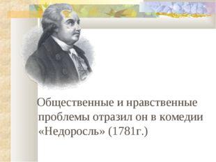 Общественные и нравственные проблемы отразил он в комедии «Недоросль» (1781г.)