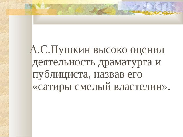 А.С.Пушкин высоко оценил деятельность драматурга и публициста, назвав его «с...