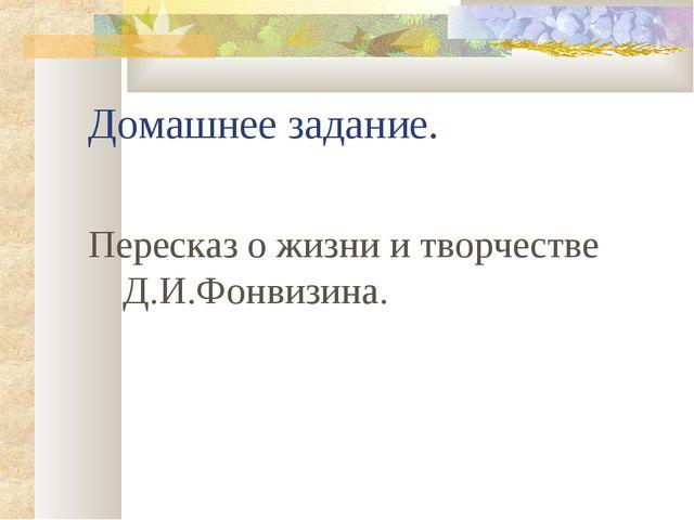 Домашнее задание. Пересказ о жизни и творчестве Д.И.Фонвизина.