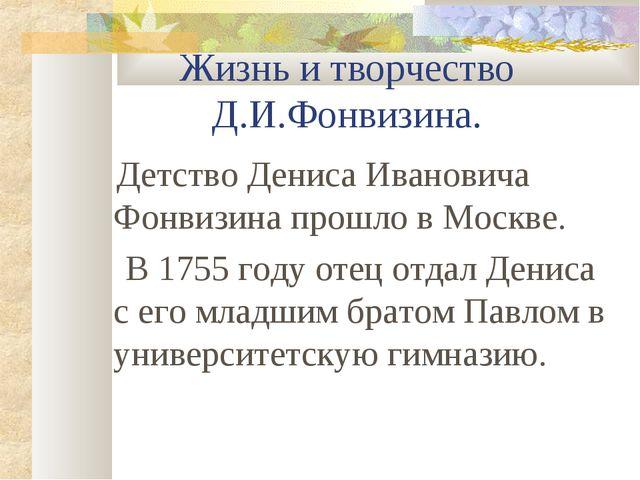 Жизнь и творчество Д.И.Фонвизина. Детство Дениса Ивановича Фонвизина прошло в...