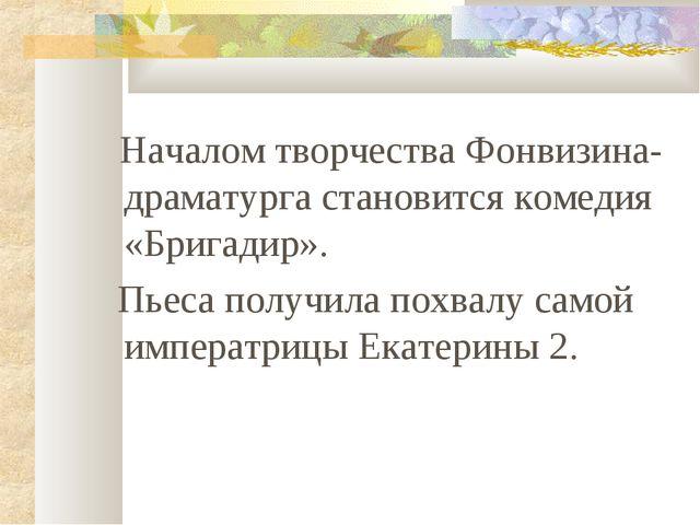 Началом творчества Фонвизина-драматурга становится комедия «Бригадир». Пьеса...