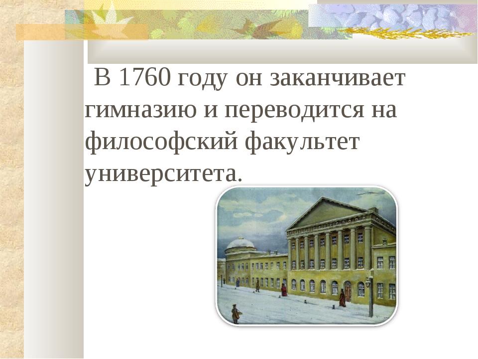 В 1760 году он заканчивает гимназию и переводится на философский факультет у...