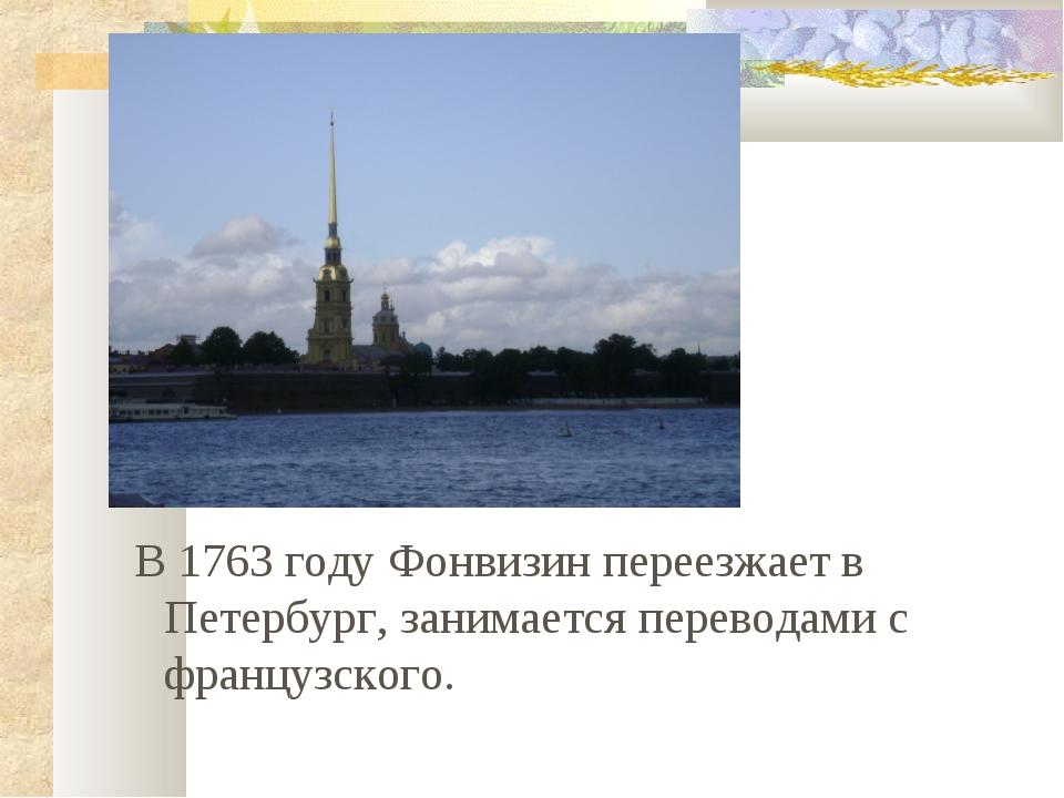 В 1763 году Фонвизин переезжает в Петербург, занимается переводами с француз...