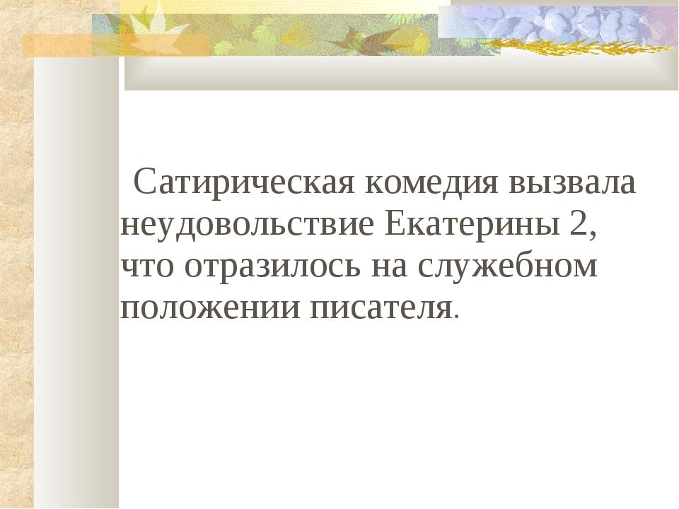 Сатирическая комедия вызвала неудовольствие Екатерины 2, что отразилось на с...