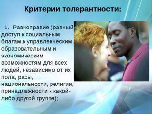 Критерии толерантности:  Равноправие (равный доступ к социальным благам,к уп