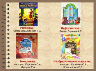 Риторика. Автор Ладыженская Т.А. Информатика. Автор Горячев А.В. Технология.