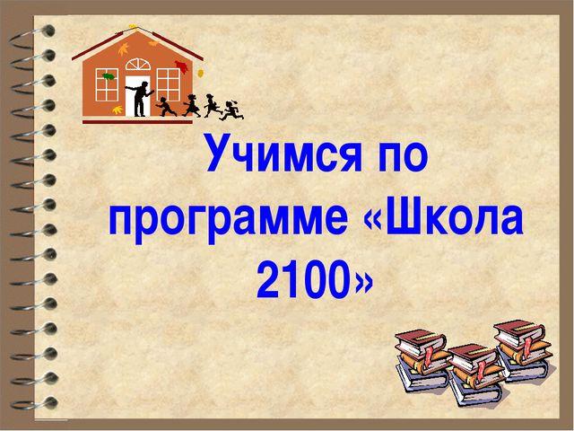 Учимся по программе «Школа 2100»