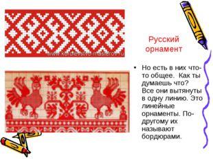 Русский орнамент Но есть в них что-то общее. Как ты думаешь что? Все они вытя