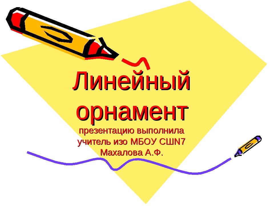 Линейный орнамент презентацию выполнила учитель изо МБОУ СШN7 Махалова А.Ф.