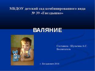 МБДОУ детский сад комбинированного вида № 39 «Гнездышко» ВАЛЯНИЕ Составила :