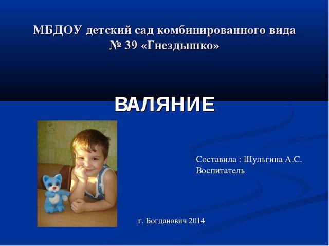МБДОУ детский сад комбинированного вида № 39 «Гнездышко» ВАЛЯНИЕ Составила :...