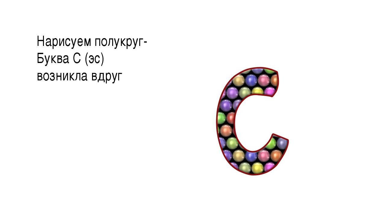 Нарисуем полукруг- Буква С (эс) возникла вдруг