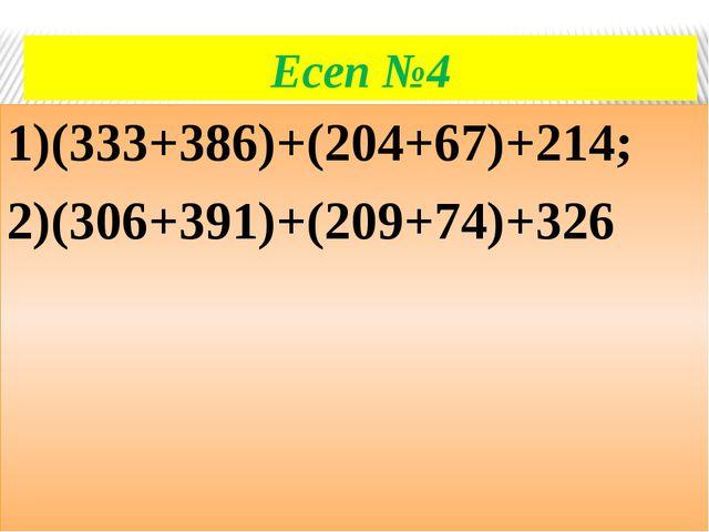 Есеп №4 1)(333+386)+(204+67)+214; 2)(306+391)+(209+74)+326