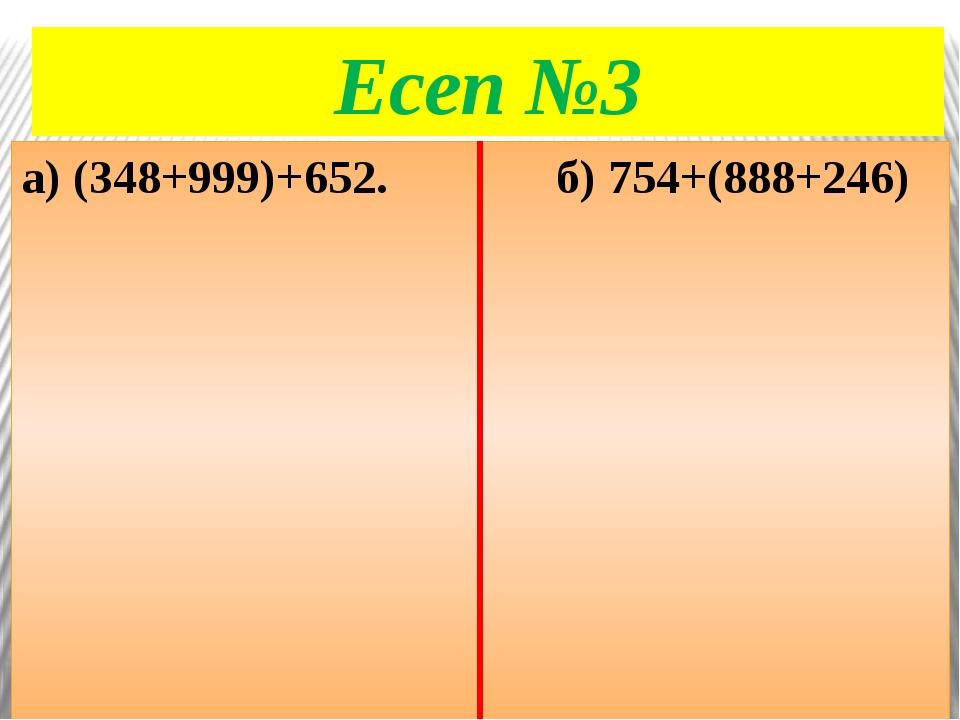 Есеп №3 а) (348+999)+652. б) 754+(888+246)