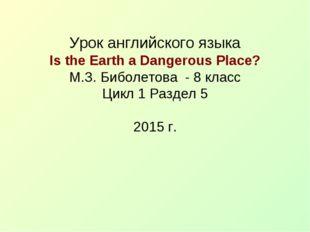 Урок английского языка Is the Earth a Dangerous Place? М.З. Биболетова - 8 к