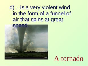 d) .. is a very violent wind in the form of a funnel of air that spins at gre