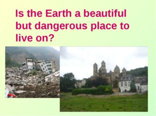 Is the Earth a beautiful but dangerous place to live on?