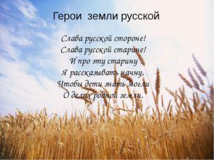 Герои земли русской Слава русской стороне! Слава русской старине! И про эту с