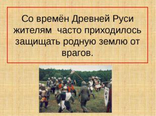 Со времён Древней Руси жителям часто приходилось защищать родную землю от вра