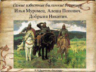 Самые известные былинные богатыри: Илья Муромец, Алеша Попович, Добрыня Никит