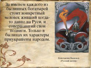 За именем каждого из былинных богатырей стоит конкретный человек живший когда