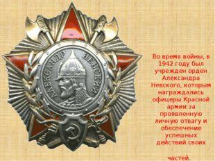Во время войны, в 1942 году был учрежден орден Александра Невского, которым н
