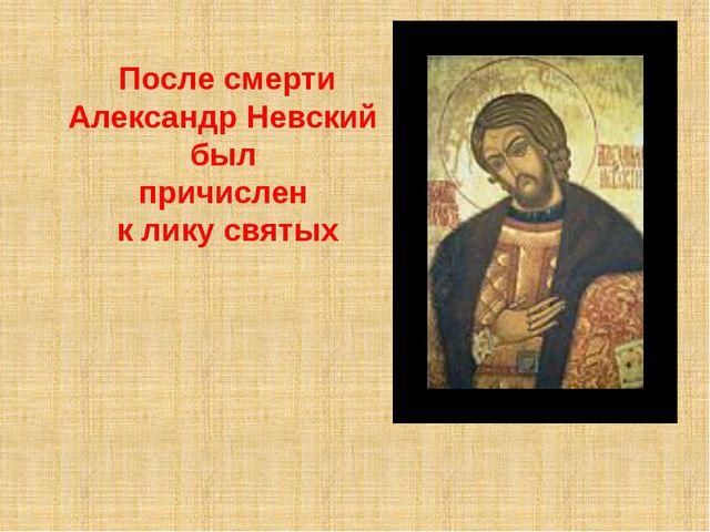 После смерти Александр Невский был причислен к лику святых