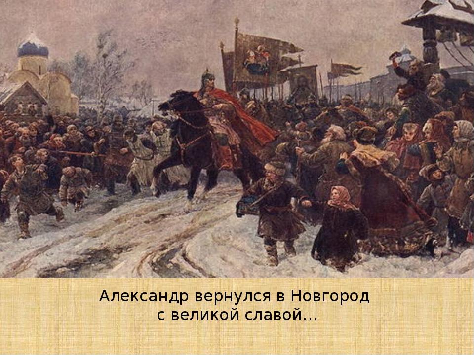 Александр вернулся в Новгород с великой славой…