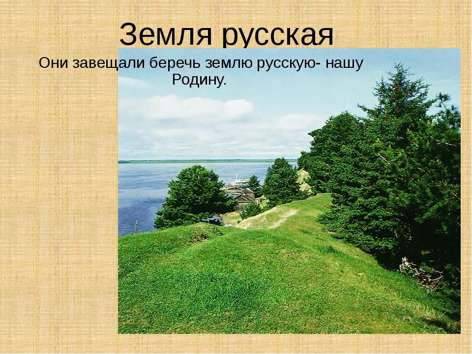 Земля русская Они завещали беречь землю русскую- нашу Родину.