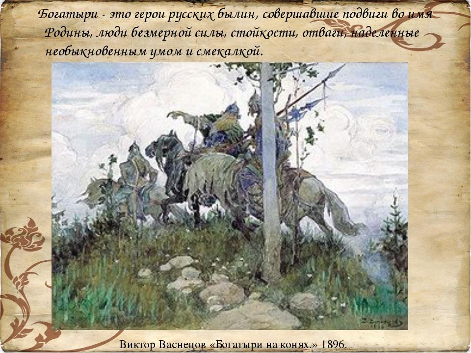 Богатыри - это герои русских былин, совершавшие подвиги во имя Родины, люди...