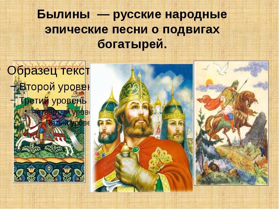 Былины — русские народные эпические песни о подвигах богатырей.