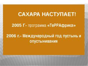 САХАРА НАСТУПАЕТ! 2005 Г- программа «ТеРРАфрика» 2006 г.- Международный год