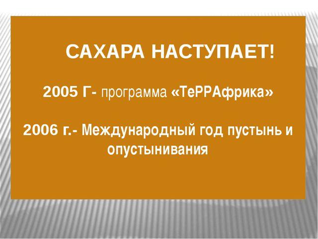 САХАРА НАСТУПАЕТ! 2005 Г- программа «ТеРРАфрика» 2006 г.- Международный год...
