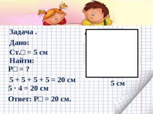 5 см Задача . Дано: Ст.□ = 5 см Найти: Р□ = ? 5 + 5 + 5 + 5 = 20 см 5 · 4 = 2
