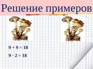 9 + 9 = 18 9 · 2 = 18 Решение примеров