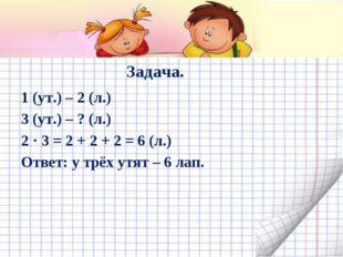 Задача. 1 (ут.) – 2 (л.) 3 (ут.) – ? (л.) 2 · 3 = 2 + 2 + 2 = 6 (л.) Ответ: у