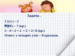 Задача . 1 (ут.) – 2 (кр.) 4 (ут.) – ? (кр.) 2 · 4 = 2 + 2 + 2 + 2= 8 (кр.) О