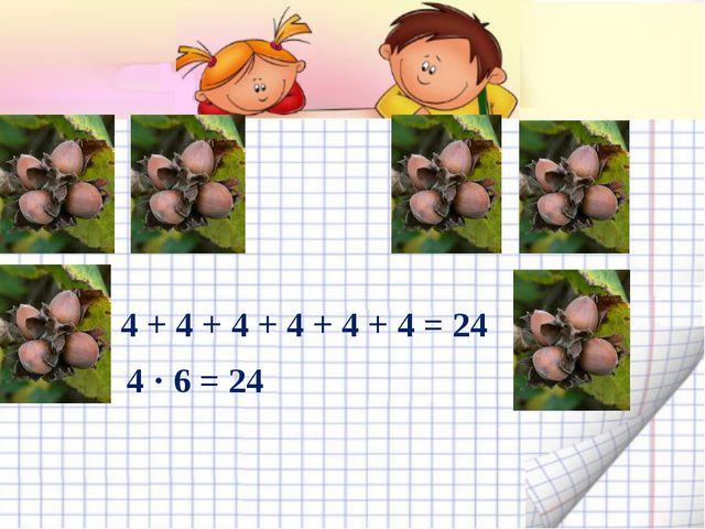4 + 4 + 4 + 4 + 4 + 4 = 24 4 · 6 = 24