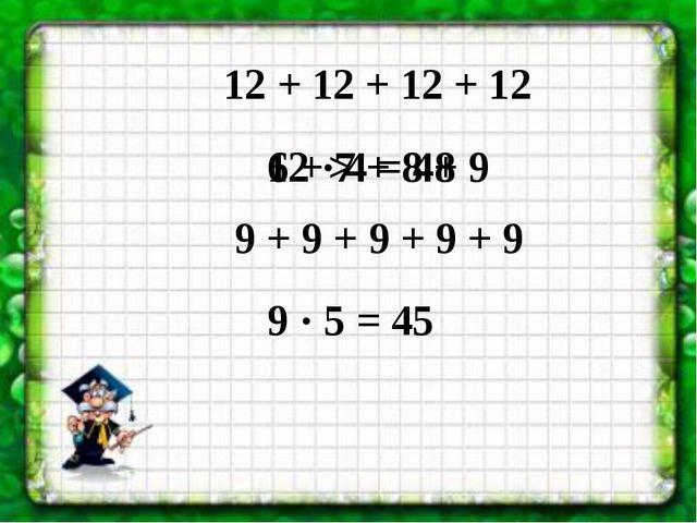 12 + 12 + 12 + 12 6 + 7 + 8 + 9 9 + 9 + 9 + 9 + 9 12 · 4 = 48 9 · 5 = 45 >