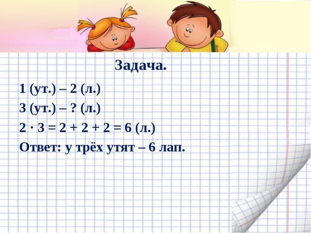 Задача. 1 (ут.) – 2 (л.) 3 (ут.) – ? (л.) 2 · 3 = 2 + 2 + 2 = 6 (л.) Ответ: у...