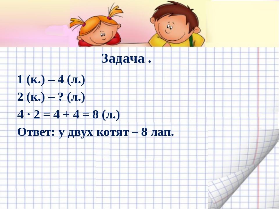 Задача . 1 (к.) – 4 (л.) 2 (к.) – ? (л.) 4 · 2 = 4 + 4 = 8 (л.) Ответ: у двух...